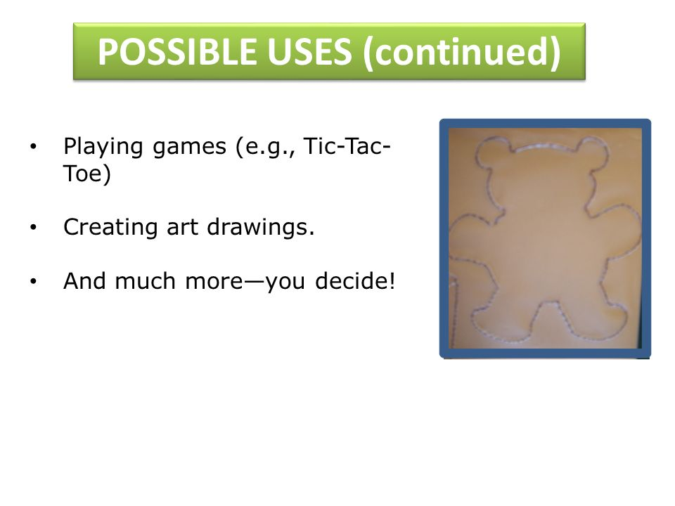 POSSIBLE USES (continued) Playing games (e.g., Tic-Tac- Toe) Creating art drawings.