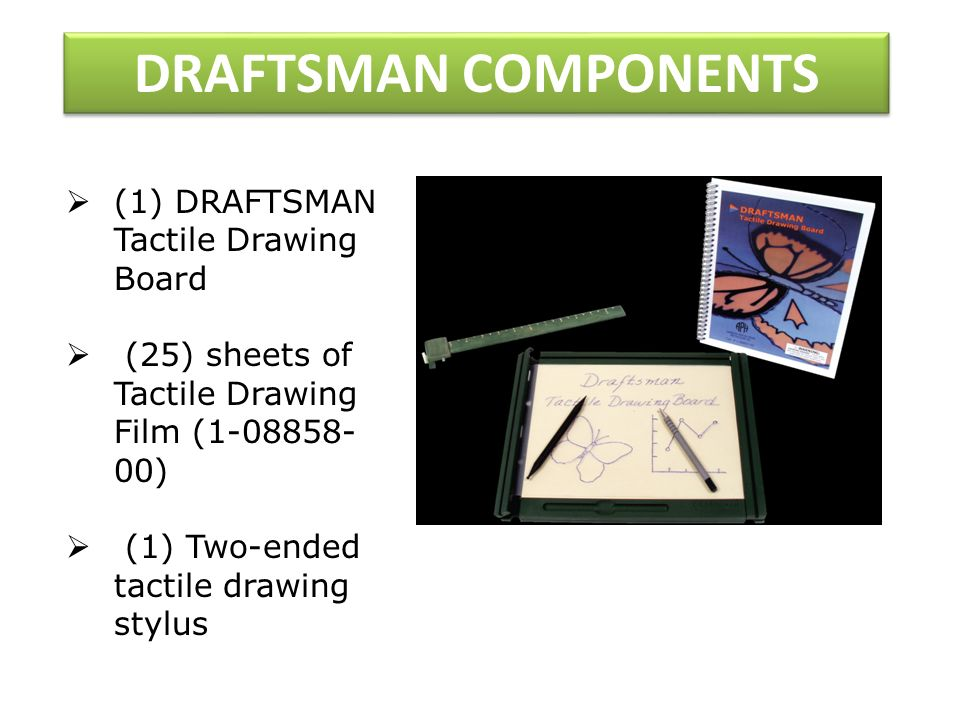 DRAFTSMAN COMPONENTS (1) DRAFTSMAN Tactile Drawing Board (25) sheets of Tactile Drawing Film (1-08858- 00) (1) Two-ended tactile drawing stylus