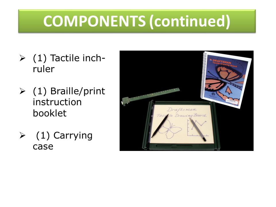 COMPONENTS (continued) (1) Tactile inch- ruler (1) Braille/print instruction booklet (1) Carrying case