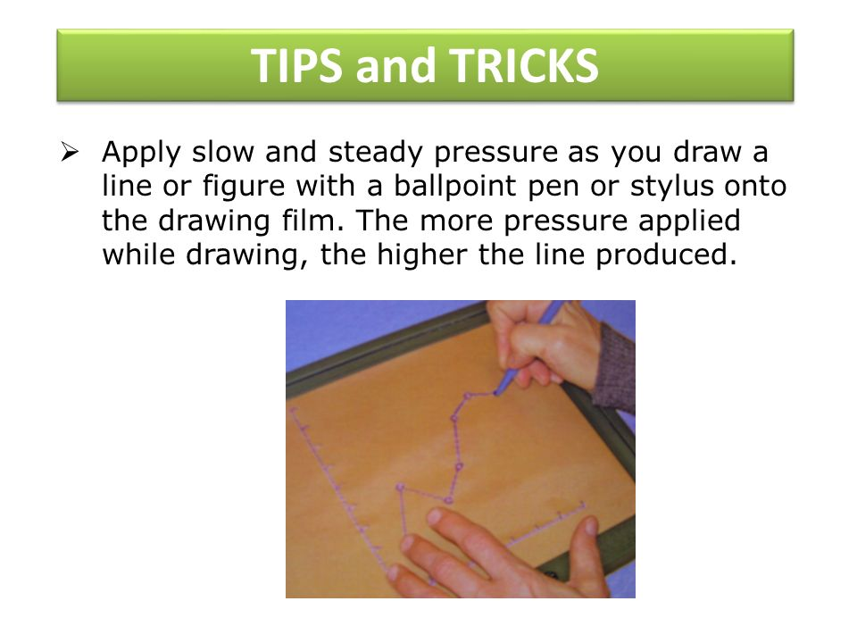 TIPS and TRICKS Apply slow and steady pressure as you draw a line or figure with a ballpoint pen or stylus onto the drawing film.