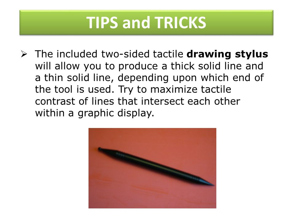 TIPS and TRICKS The included two-sided tactile drawing stylus will allow you to produce a thick solid line and a thin solid line, depending upon which end of the tool is used.
