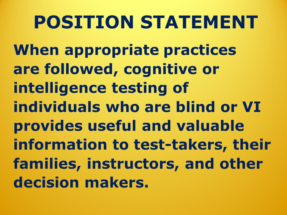 POSITION STATEMENT When appropriate practices are followed, cognitive or intelligence testing of individuals who are blind or VI provides useful and v