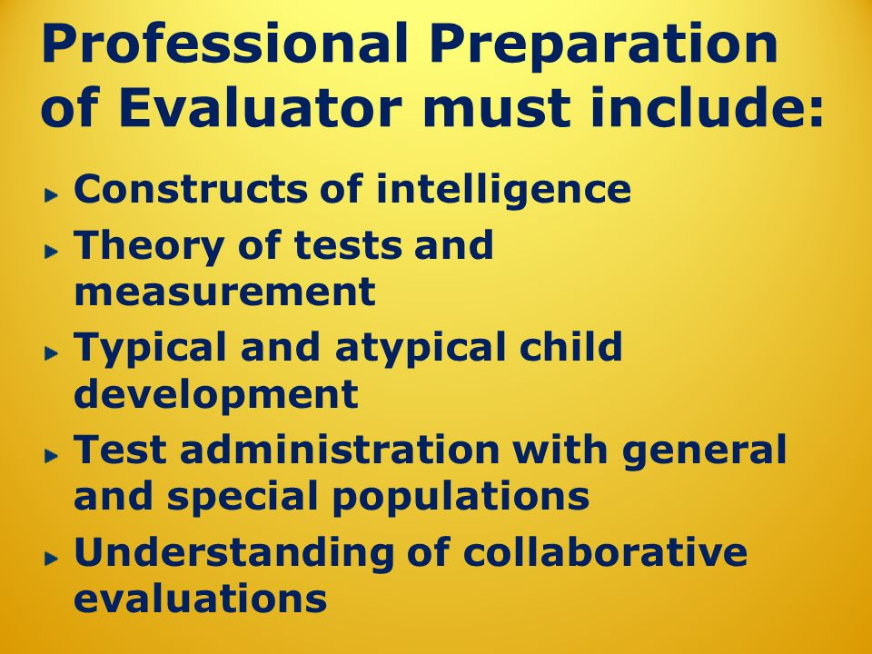 Professional Preparation of Evaluator must include: Constructs of intelligence Theory of tests and measurement Typical and atypical child development