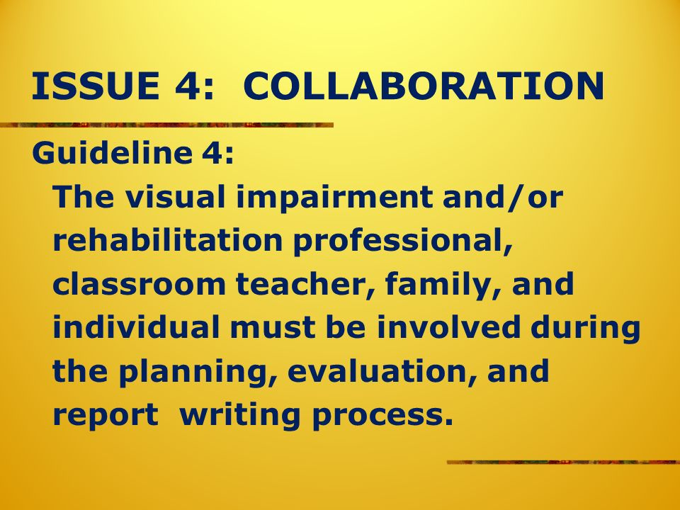 ISSUE 4: COLLABORATION Guideline 4: The visual impairment and/or rehabilitation professional, classroom teacher, family, and individual must be involv