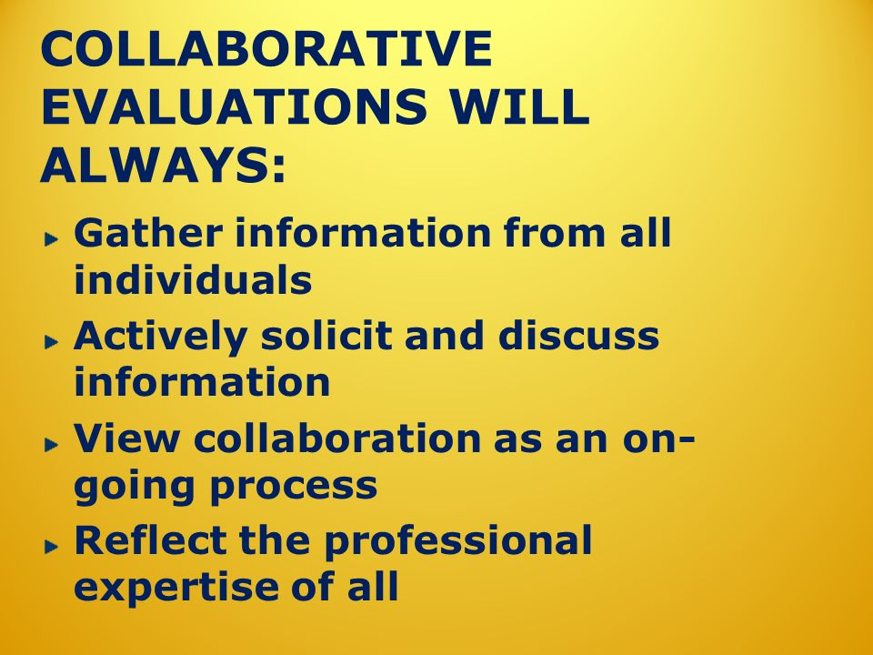 COLLABORATIVE EVALUATIONS WILL ALWAYS: Gather information from all individuals Actively solicit and discuss information View collaboration as an on- g