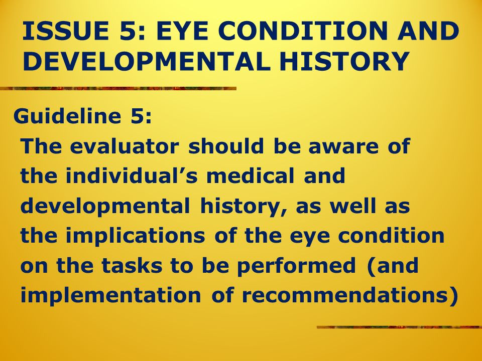 ISSUE 5: EYE CONDITION AND DEVELOPMENTAL HISTORY Guideline 5: The evaluator should be aware of the individuals medical and developmental history, as w