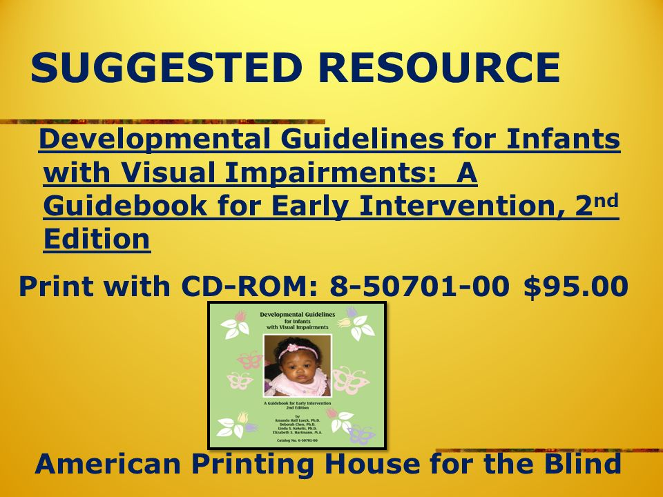 SUGGESTED RESOURCE Developmental Guidelines for Infants with Visual Impairments: A Guidebook for Early Intervention, 2 nd Edition Print with CD-ROM: 8