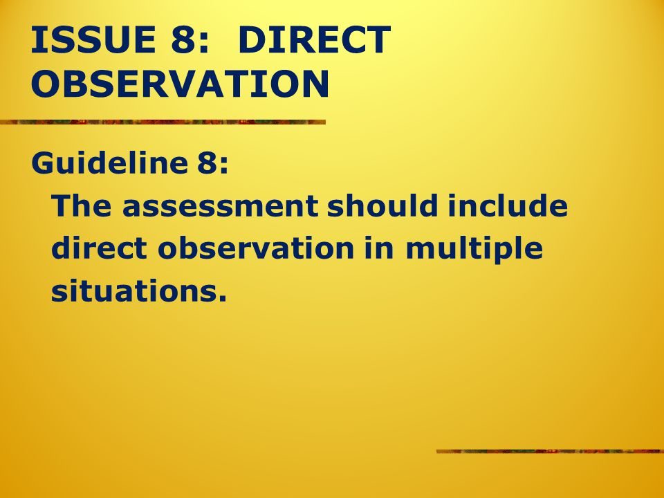 ISSUE 8: DIRECT OBSERVATION Guideline 8: The assessment should include direct observation in multiple situations.