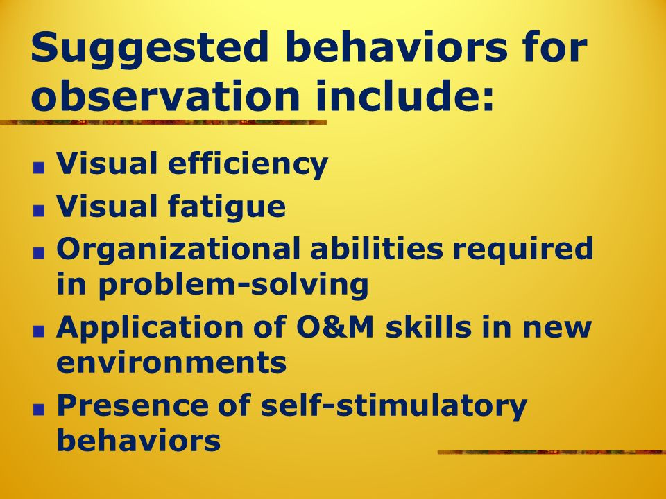 Suggested behaviors for observation include: Visual efficiency Visual fatigue Organizational abilities required in problem-solving Application of O&M