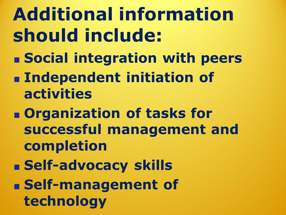 Additional information should include: Social integration with peers Independent initiation of activities Organization of tasks for successful managem