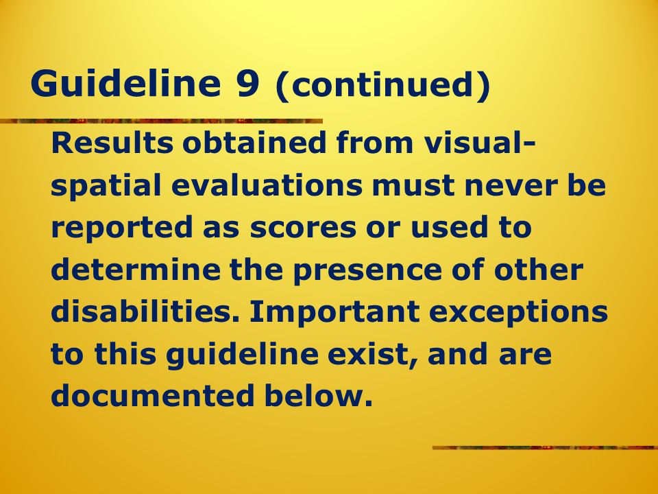 Guideline 9 (continued) Results obtained from visual- spatial evaluations must never be reported as scores or used to determine the presence of other