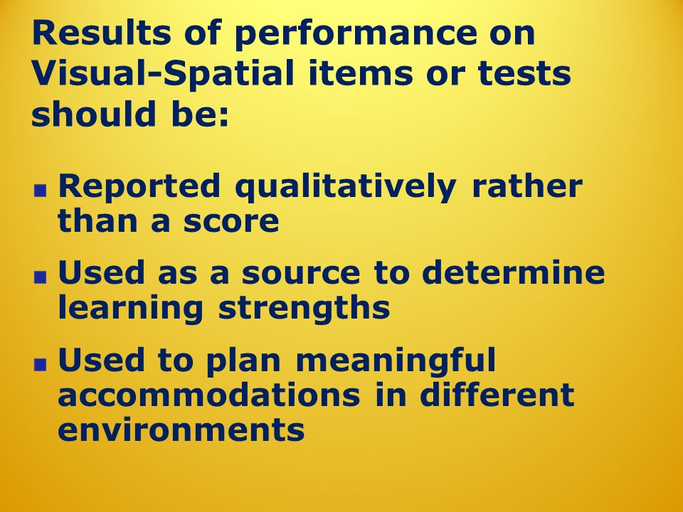 Results of performance on Visual-Spatial items or tests should be: Reported qualitatively rather than a score Used as a source to determine learning s