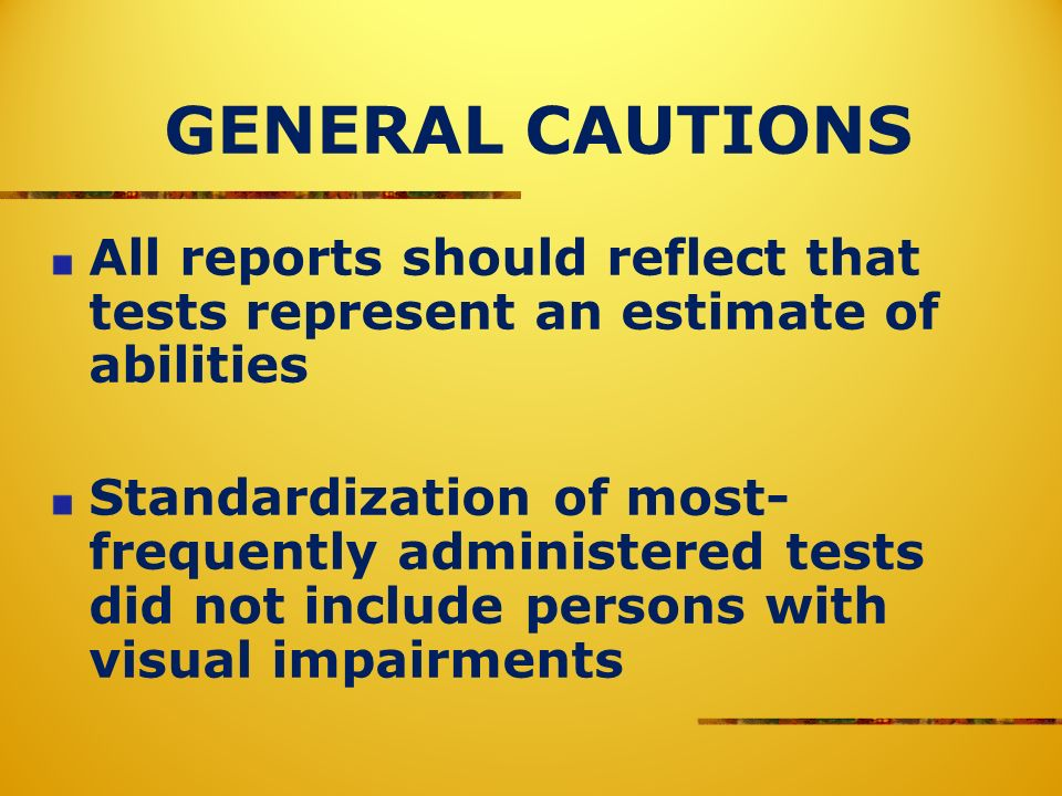 GENERAL CAUTIONS All reports should reflect that tests represent an estimate of abilities Standardization of most- frequently administered tests did n