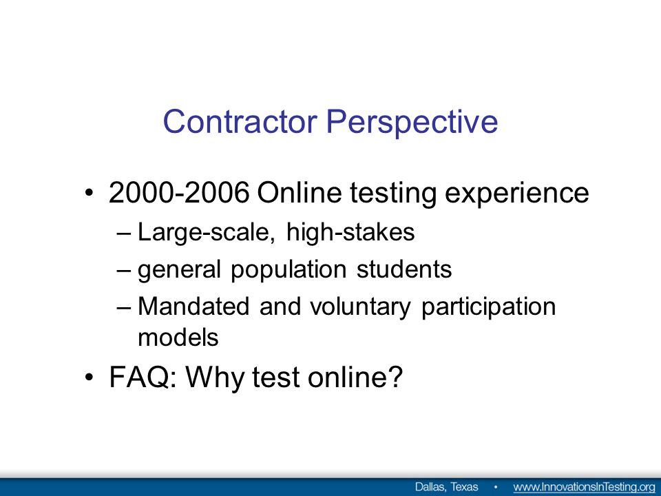 Contractor Perspective Online testing experience –Large-scale, high-stakes –general population students –Mandated and voluntary participation models FAQ: Why test online