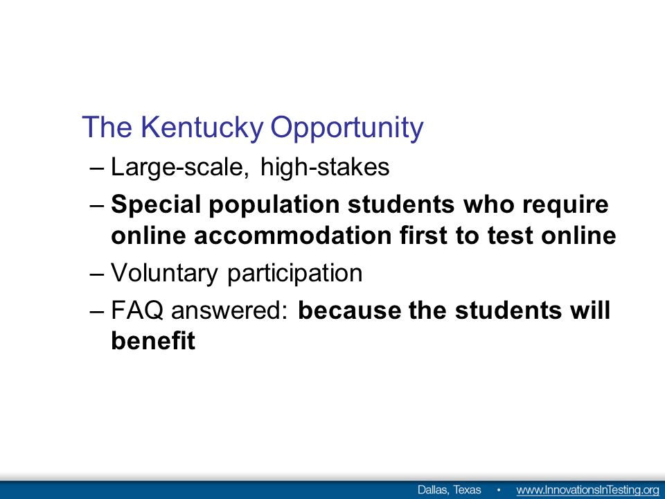 The Kentucky Opportunity –Large-scale, high-stakes –Special population students who require online accommodation first to test online –Voluntary participation –FAQ answered: because the students will benefit