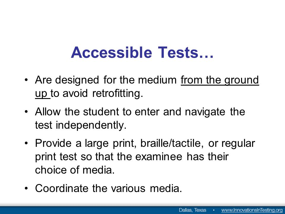 Accessible Tests… Are designed for the medium from the ground up to avoid retrofitting.