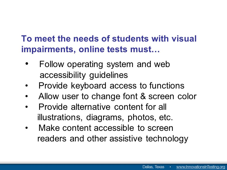 To meet the needs of students with visual impairments, online tests must… Follow operating system and web accessibility guidelines Provide keyboard access to functions Allow user to change font & screen color Provide alternative content for all illustrations, diagrams, photos, etc.