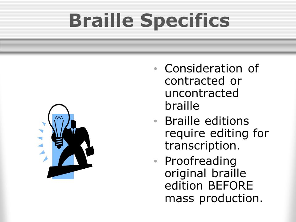 Braille Specifics Consideration of contracted or uncontracted braille Braille editions require editing for transcription.