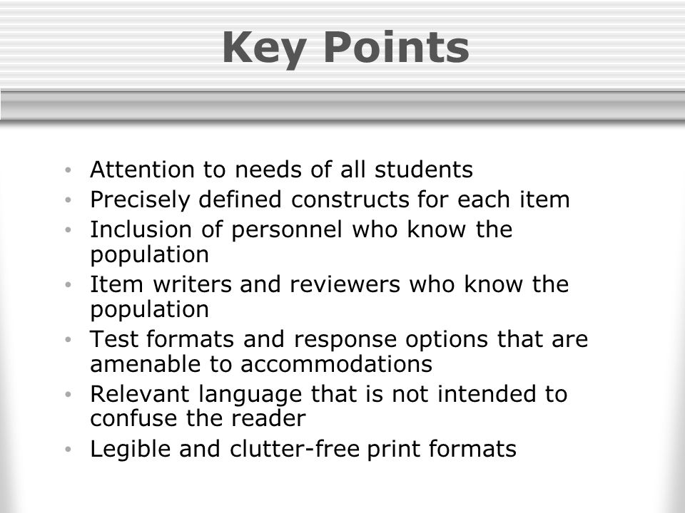 Key Points Attention to needs of all students Precisely defined constructs for each item Inclusion of personnel who know the population Item writers and reviewers who know the population Test formats and response options that are amenable to accommodations Relevant language that is not intended to confuse the reader Legible and clutter-free print formats