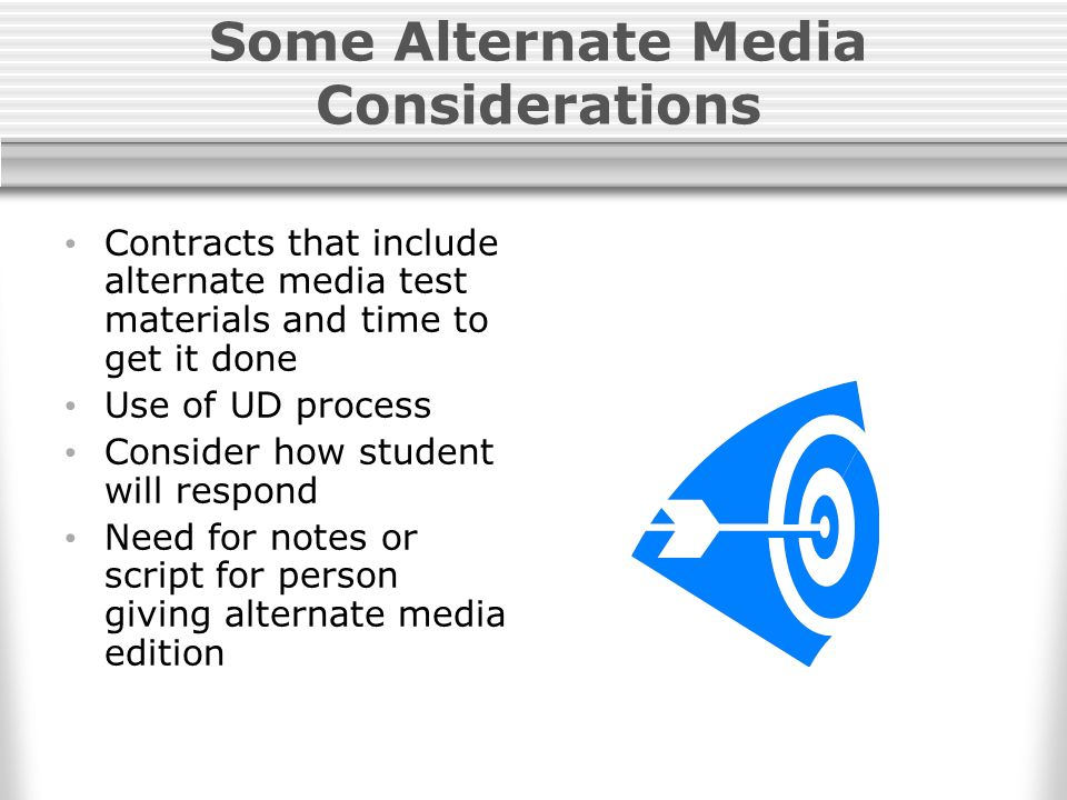 Some Alternate Media Considerations Contracts that include alternate media test materials and time to get it done Use of UD process Consider how student will respond Need for notes or script for person giving alternate media edition
