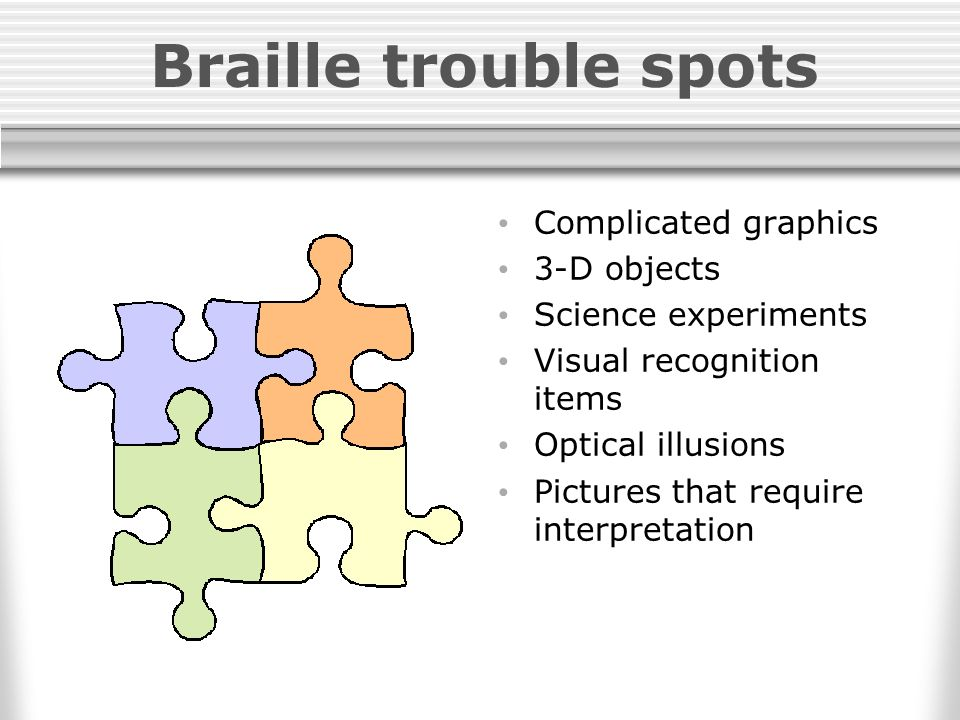 Braille trouble spots Complicated graphics 3-D objects Science experiments Visual recognition items Optical illusions Pictures that require interpretation