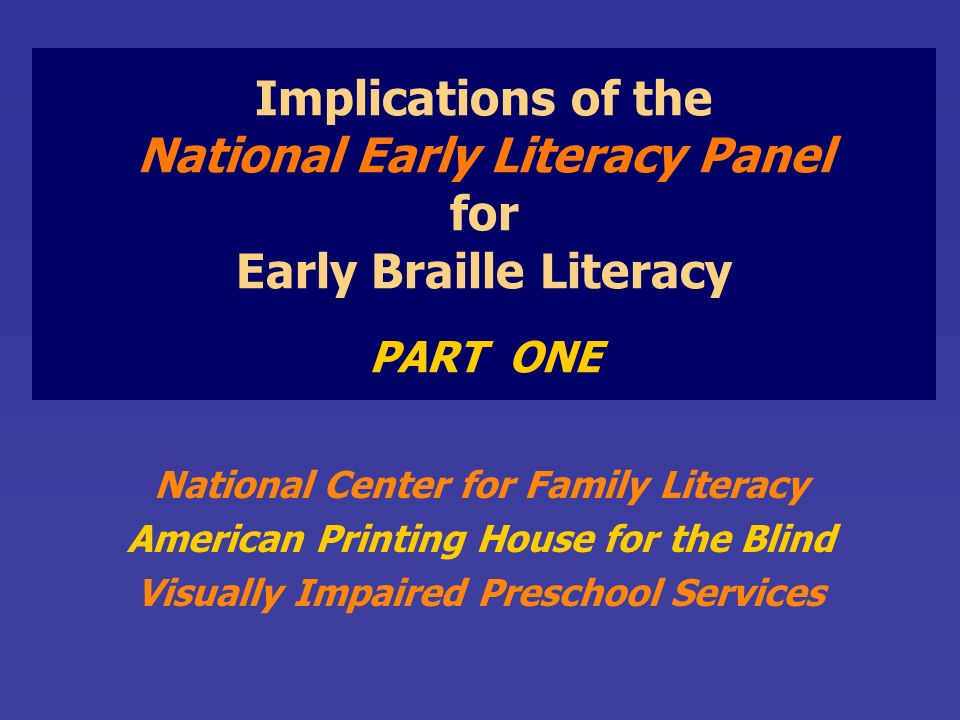 Implications of the National Early Literacy Panel for Early Braille Literacy PART ONE National Center for Family Literacy American Printing House for the Blind Visually Impaired Preschool Services