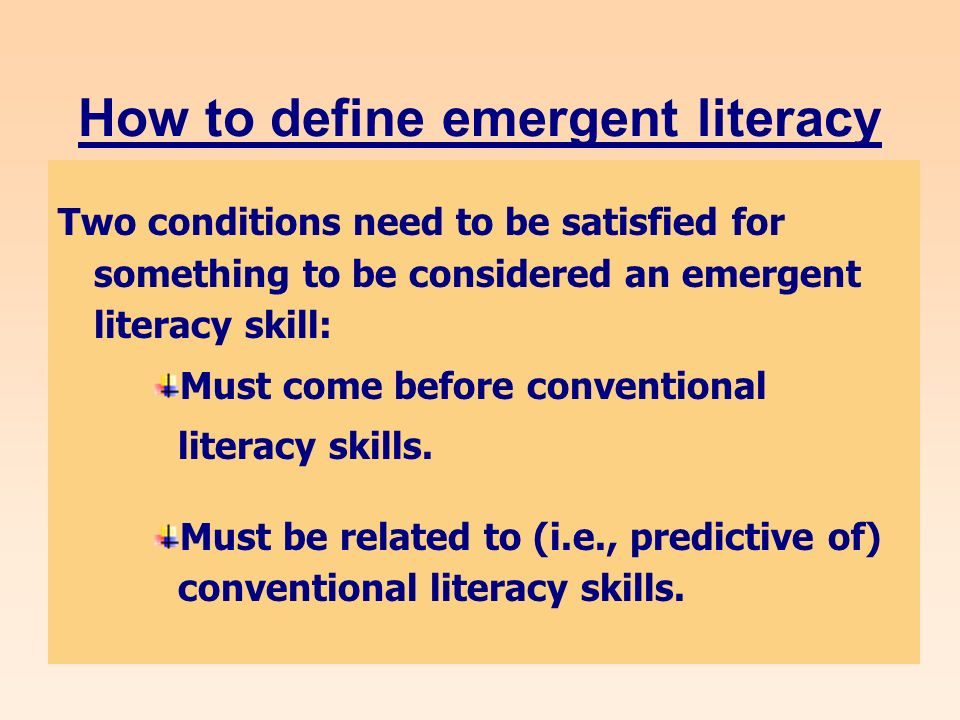 How to define emergent literacy Two conditions need to be satisfied for something to be considered an emergent literacy skill: Must come before conventional literacy skills.