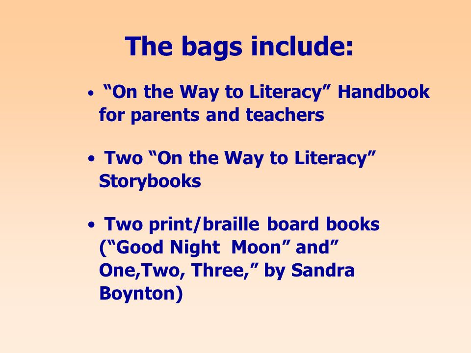 The bags include: On the Way to Literacy Handbook for parents and teachers Two On the Way to Literacy Storybooks Two print/braille board books (Good Night Moon and One,Two, Three, by Sandra Boynton)