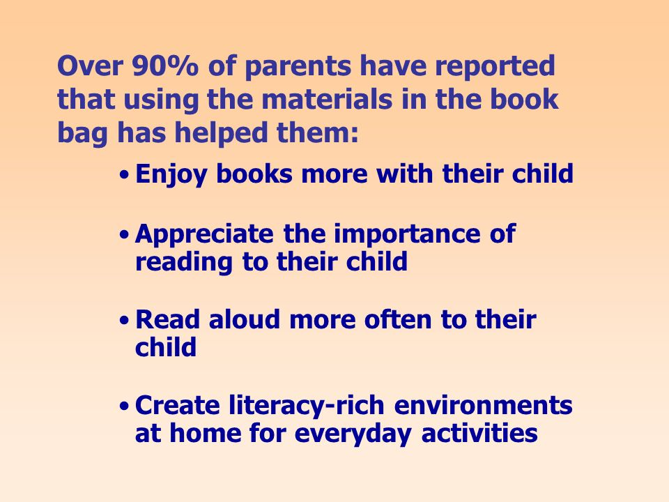 Over 90% of parents have reported that using the materials in the book bag has helped them: Enjoy books more with their child Appreciate the importance of reading to their child Read aloud more often to their child Create literacy-rich environments at home for everyday activities