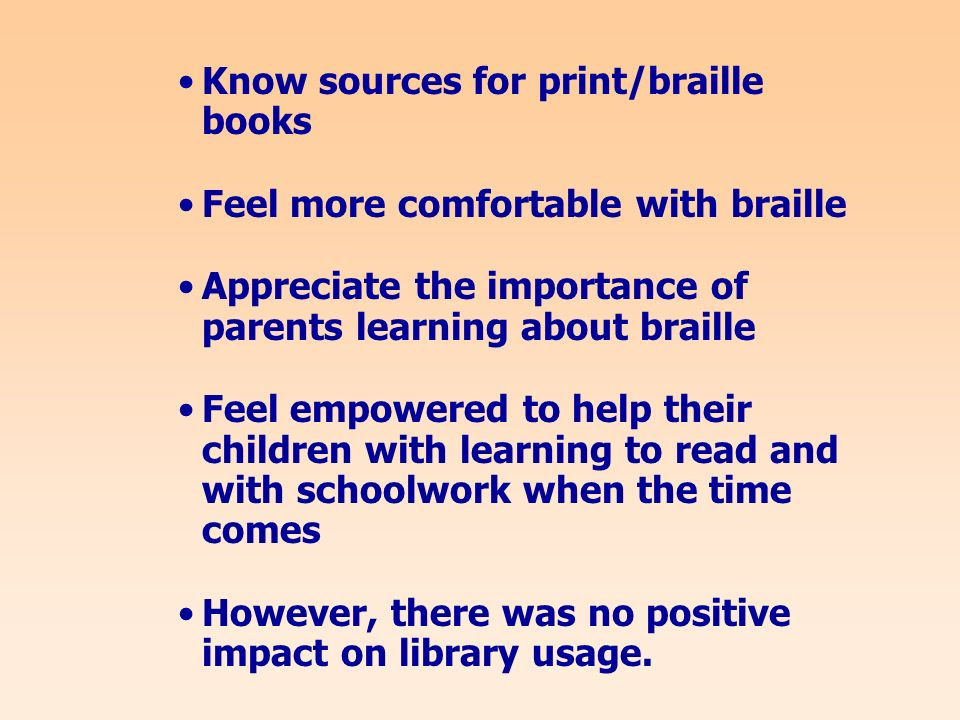 Know sources for print/braille books Feel more comfortable with braille Appreciate the importance of parents learning about braille Feel empowered to help their children with learning to read and with schoolwork when the time comes However, there was no positive impact on library usage.