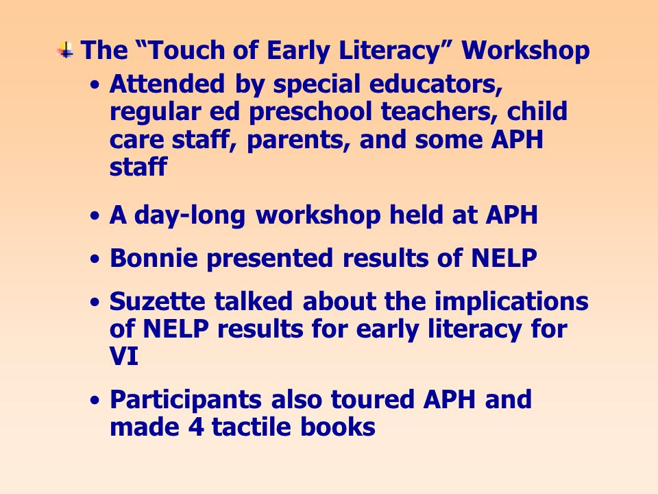 The Touch of Early Literacy Workshop Attended by special educators, regular ed preschool teachers, child care staff, parents, and some APH staff A day-long workshop held at APH Bonnie presented results of NELP Suzette talked about the implications of NELP results for early literacy for VI Participants also toured APH and made 4 tactile books