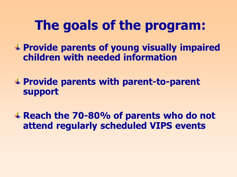 The goals of the program: Provide parents of young visually impaired children with needed information Provide parents with parent-to-parent support Reach the 70-80% of parents who do not attend regularly scheduled VIPS events