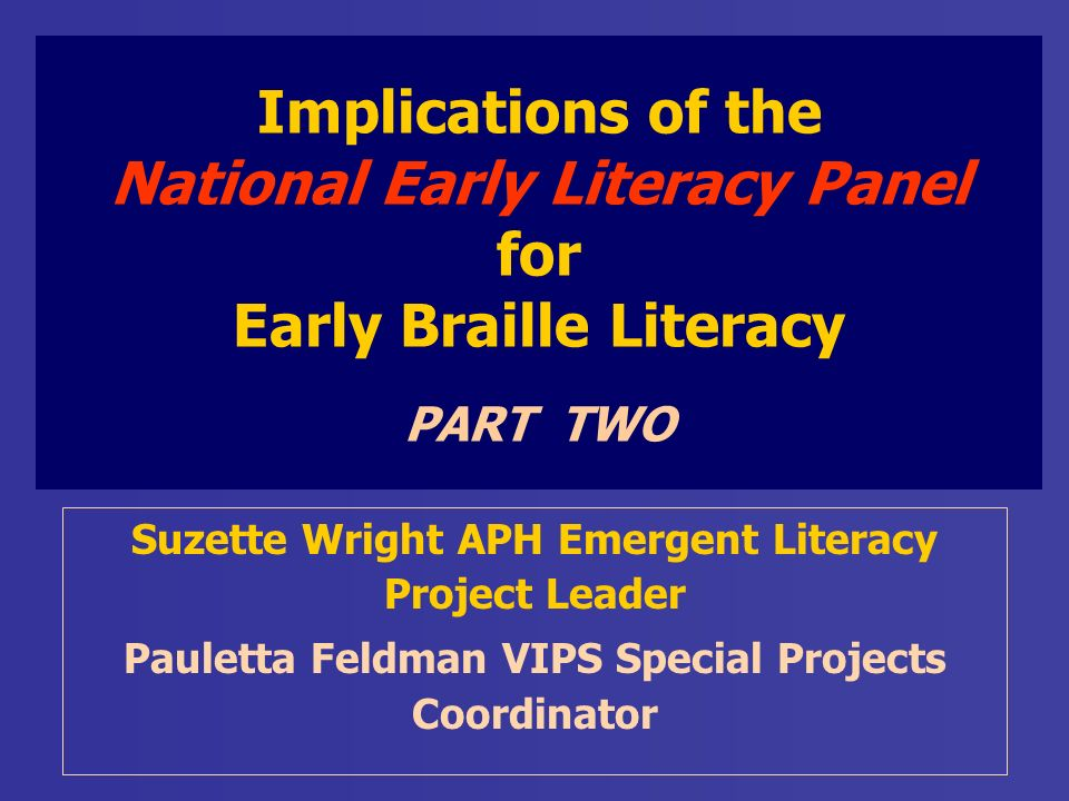 Implications of the National Early Literacy Panel for Early Braille Literacy PART TWO Suzette Wright APH Emergent Literacy Project Leader Pauletta Feldman VIPS Special Projects Coordinator