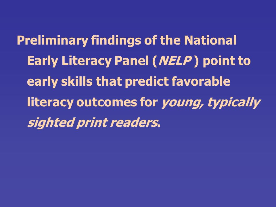 Preliminary findings of the National Early Literacy Panel (NELP ) point to early skills that predict favorable literacy outcomes for young, typically sighted print readers.