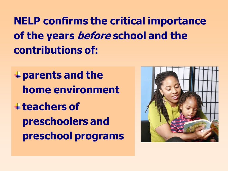 NELP confirms the critical importance of the years before school and the contributions of: parents and the home environment teachers of preschoolers and preschool programs
