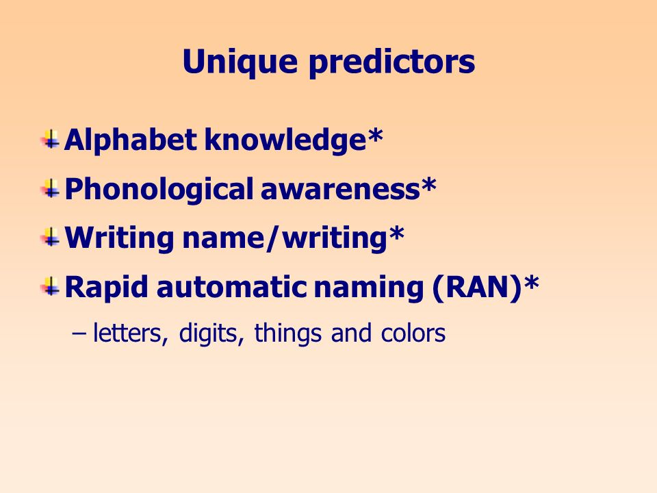 Unique predictors Alphabet knowledge* Phonological awareness* Writing name/writing* Rapid automatic naming (RAN)* –letters, digits, things and colors