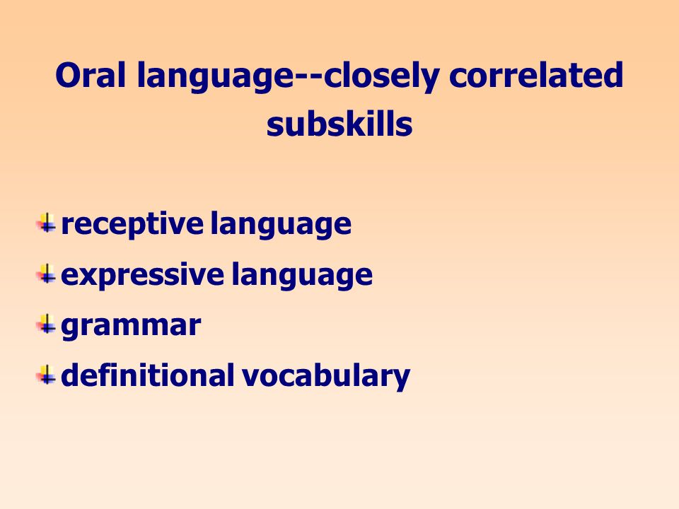 Oral language--closely correlated subskills receptive language expressive language grammar definitional vocabulary