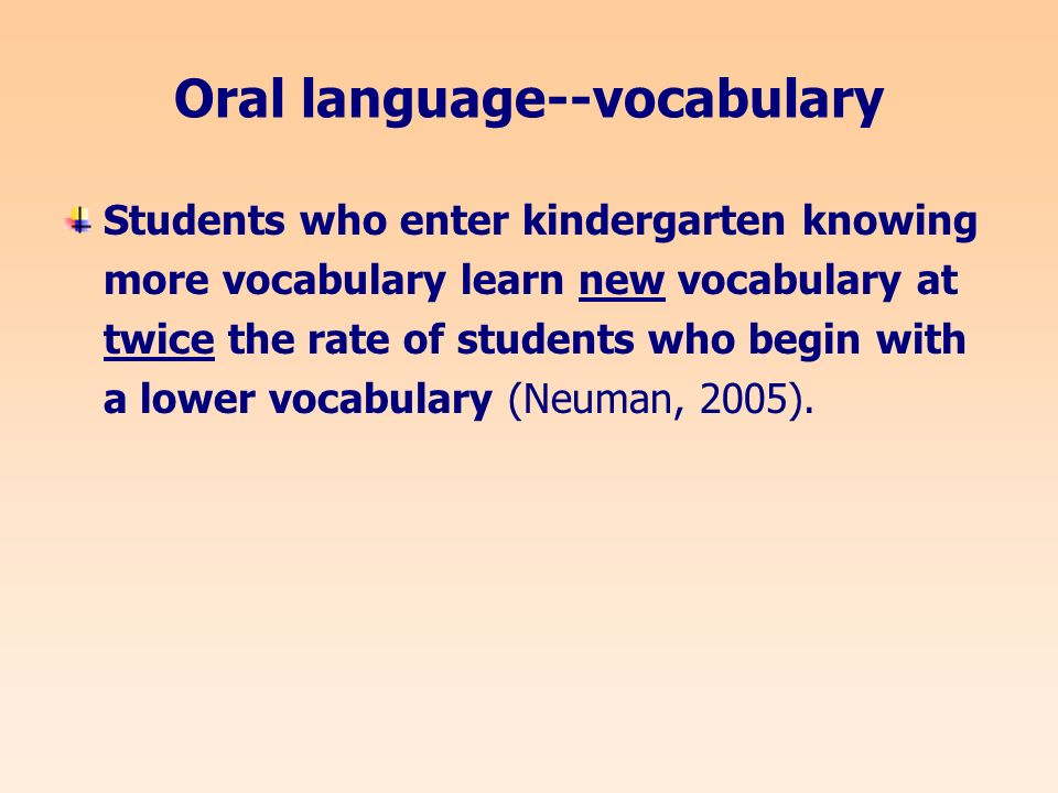 Oral language--vocabulary Students who enter kindergarten knowing more vocabulary learn new vocabulary at twice the rate of students who begin with a lower vocabulary (Neuman, 2005).