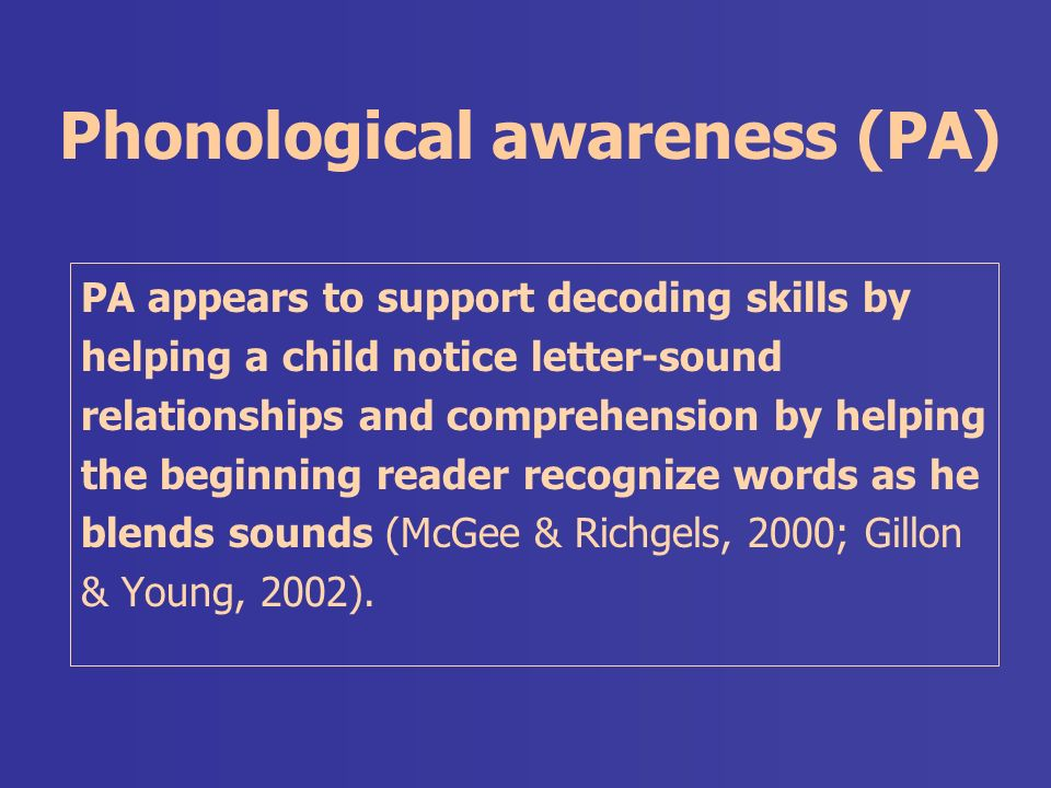 Phonological awareness (PA) PA appears to support decoding skills by helping a child notice letter-sound relationships and comprehension by helping the beginning reader recognize words as he blends sounds (McGee & Richgels, 2000; Gillon & Young, 2002).