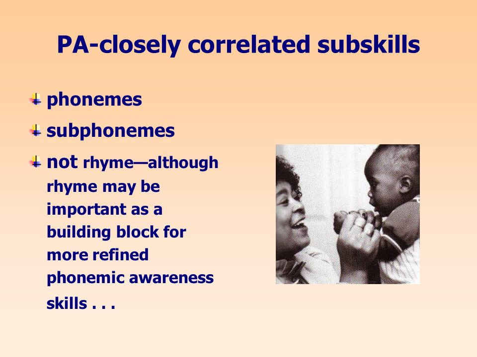 PA-closely correlated subskills phonemes subphonemes not rhymealthough rhyme may be important as a building block for more refined phonemic awareness skills...