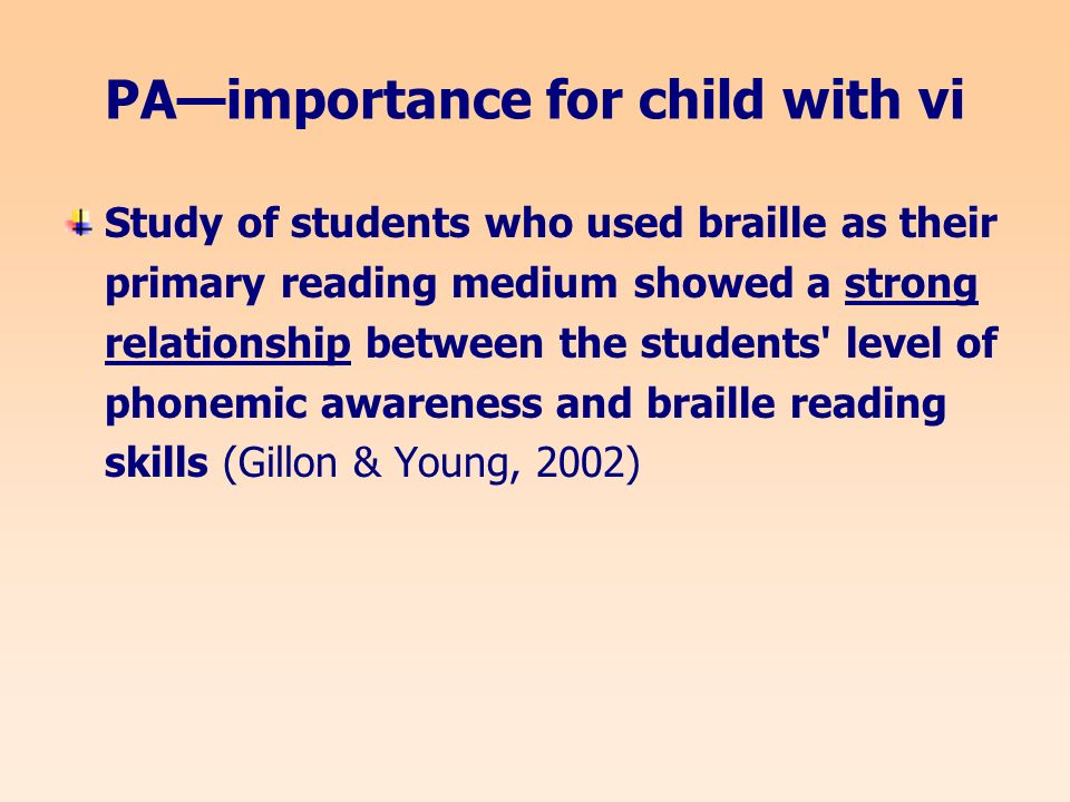 PAimportance for child with vi Study of students who used braille as their primary reading medium showed a strong relationship between the students level of phonemic awareness and braille reading skills (Gillon & Young, 2002)