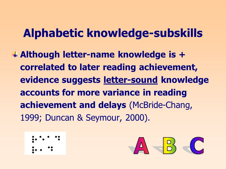 Alphabetic knowledge-subskills Although letter-name knowledge is + correlated to later reading achievement, evidence suggests letter-sound knowledge accounts for more variance in reading achievement and delays (McBride-Chang, 1999; Duncan & Seymour, 2000).