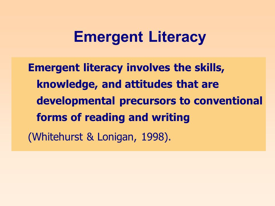 Emergent Literacy Emergent literacy involves the skills, knowledge, and attitudes that are developmental precursors to conventional forms of reading and writing (Whitehurst & Lonigan, 1998).