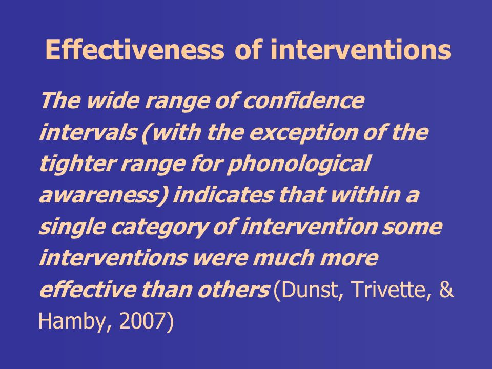 Effectiveness of interventions The wide range of confidence intervals (with the exception of the tighter range for phonological awareness) indicates that within a single category of intervention some interventions were much more effective than others (Dunst, Trivette, & Hamby, 2007)