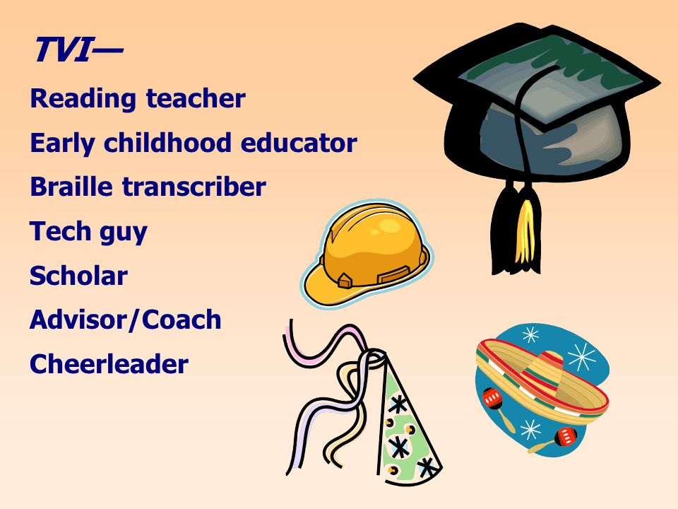 TVI Reading teacher Early childhood educator Braille transcriber Tech guy Scholar Advisor/Coach Cheerleader