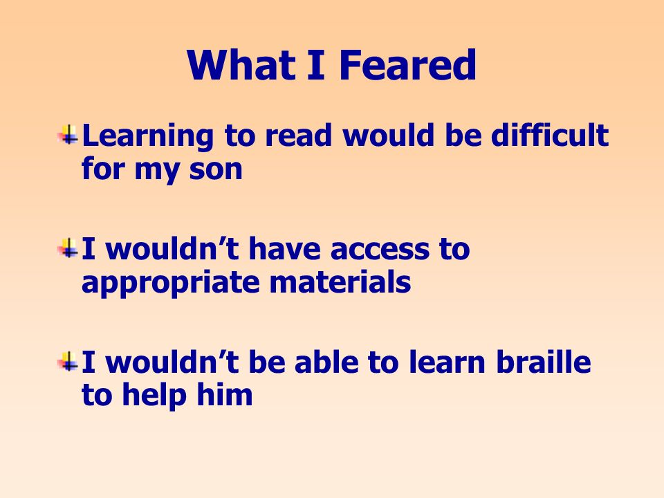 What I Feared Learning to read would be difficult for my son I wouldnt have access to appropriate materials I wouldnt be able to learn braille to help him