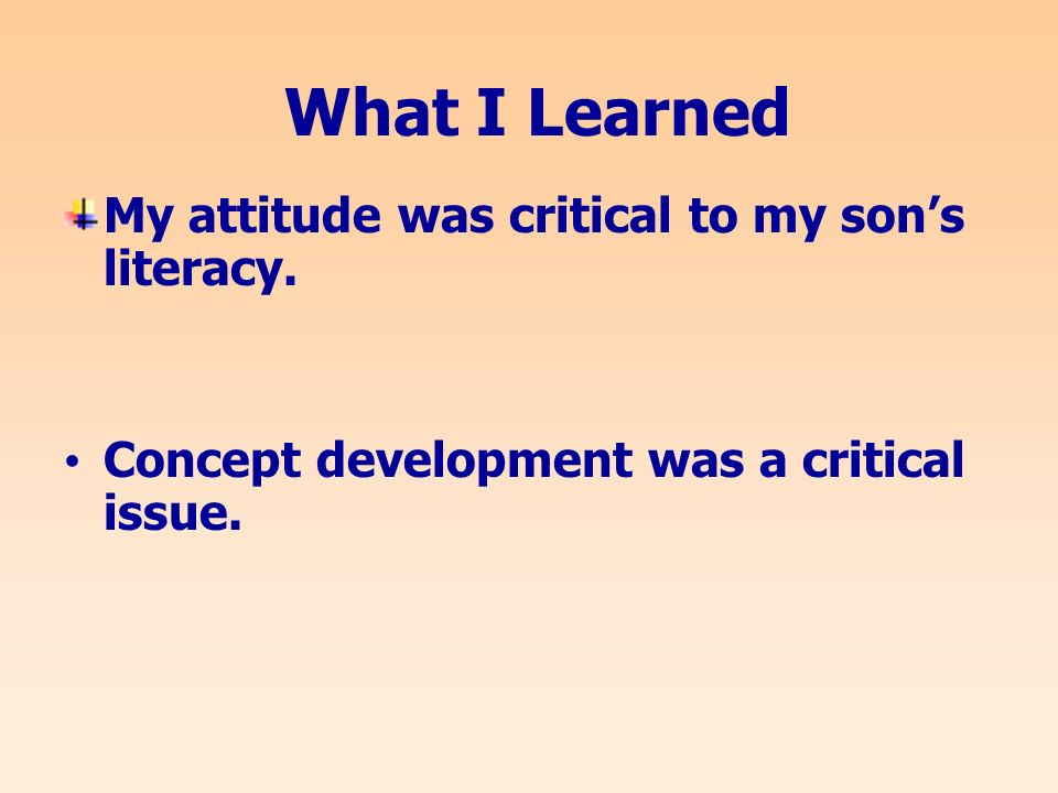 What I Learned My attitude was critical to my sons literacy.