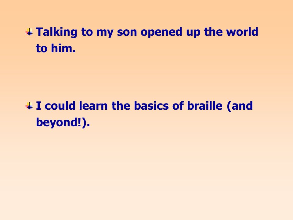 Talking to my son opened up the world to him. I could learn the basics of braille (and beyond!).