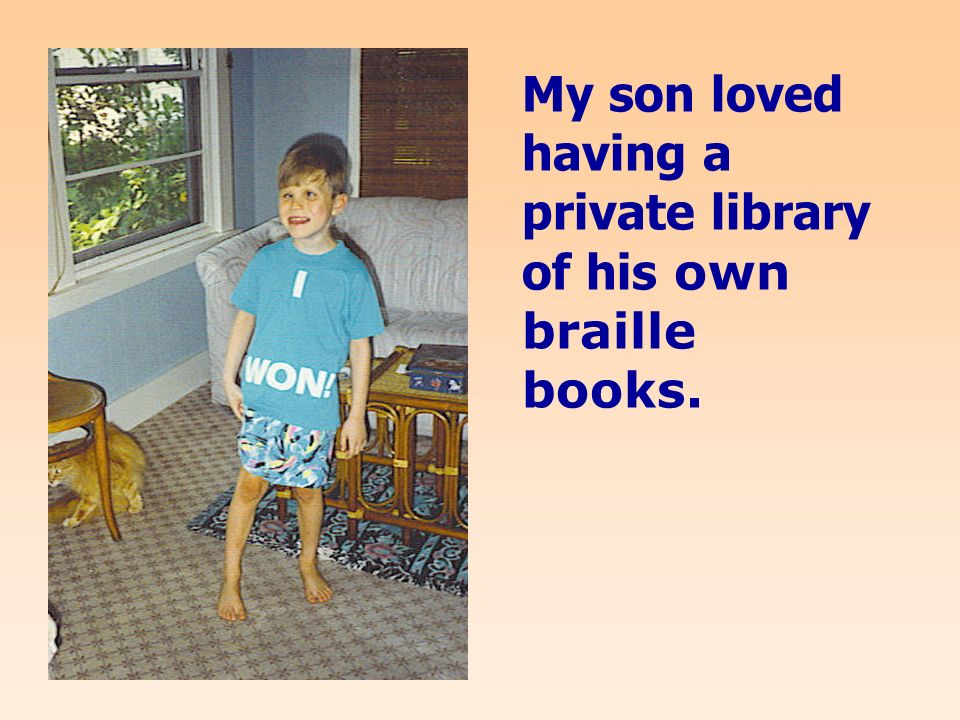 My son loved having a private library of his own braille books.