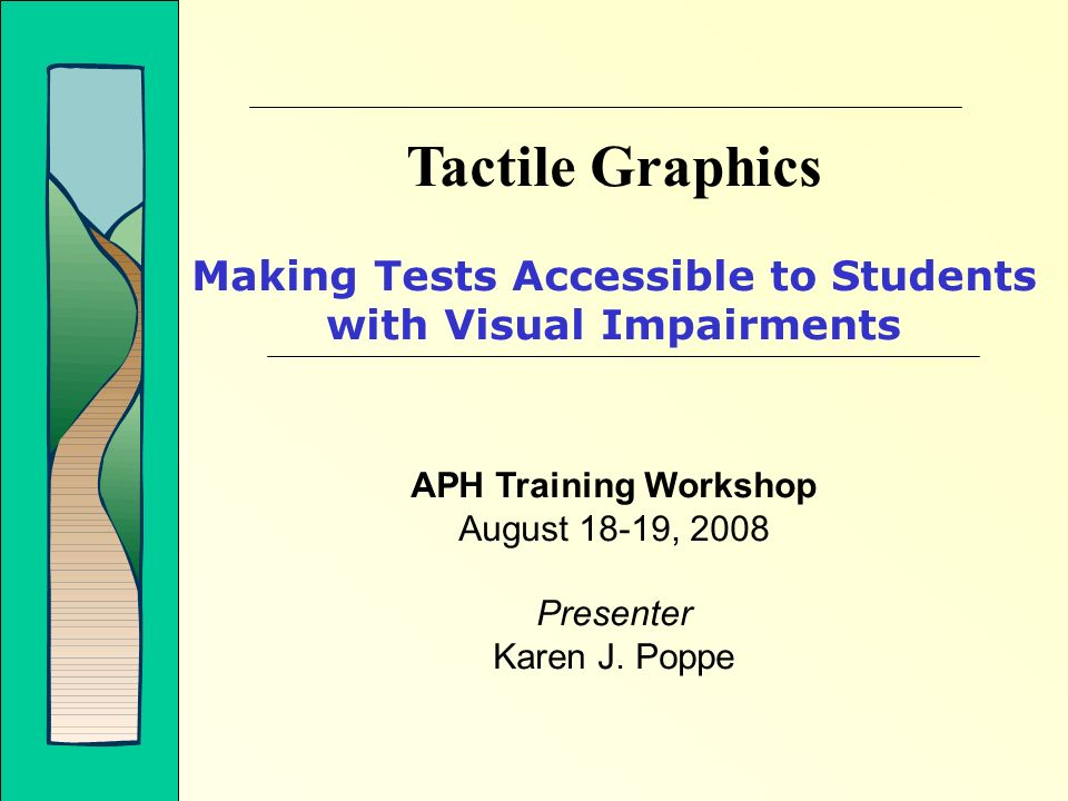 Tactile Graphics Making Tests Accessible to Students with Visual Impairments APH Training Workshop August 18-19, 2008 Presenter Karen J. Poppe